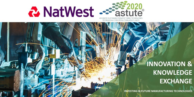 ASTUTE 2020/NatWest/Industry Wales Event: Innovation & Knowledge Exchange - Investing in Future Manufacturing Technologies
